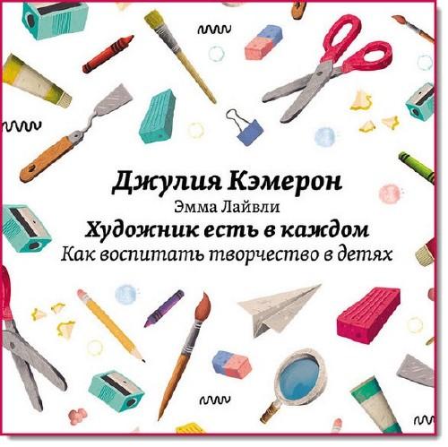Джулия Кэмерон. Художник есть в каждом. Как воспитать творчество в детях (2014)